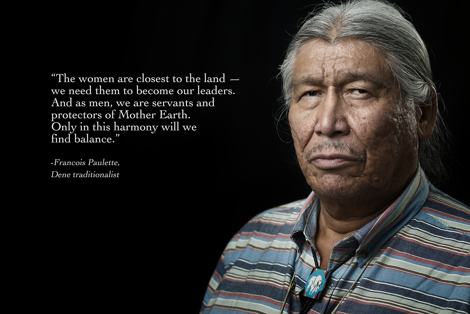 "Francois Paulette, Dene traditionalist""The women are closest to the land —we need them to become our leaders. And as men, we are servants and protectors of Mother Earth. Only in this harmony will we find balance."""