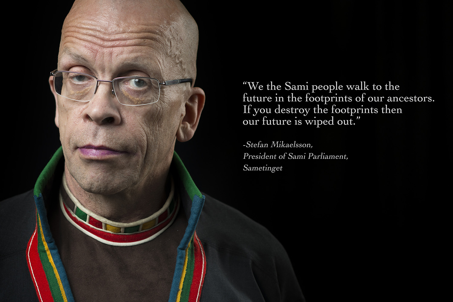 "Stefan Mikaelsson, President of Sami Parliament, Sametinget""We the Sami people walk to thefuture in the footprints of our ancestors. If you destroy the footprints then our future is wiped out."""