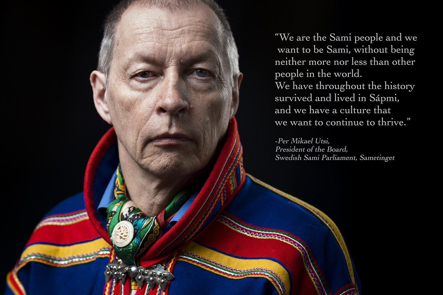 "Per Mikael Utsi, President of the Board, Swedish Sami Parliament, Sametinget ""We are the Sami people and we want to be Sami, without being neither more nor less than other people in the world. We have throughout the history survived and lived in Sápmi, and we have a culture that we want to continue to thrive."""